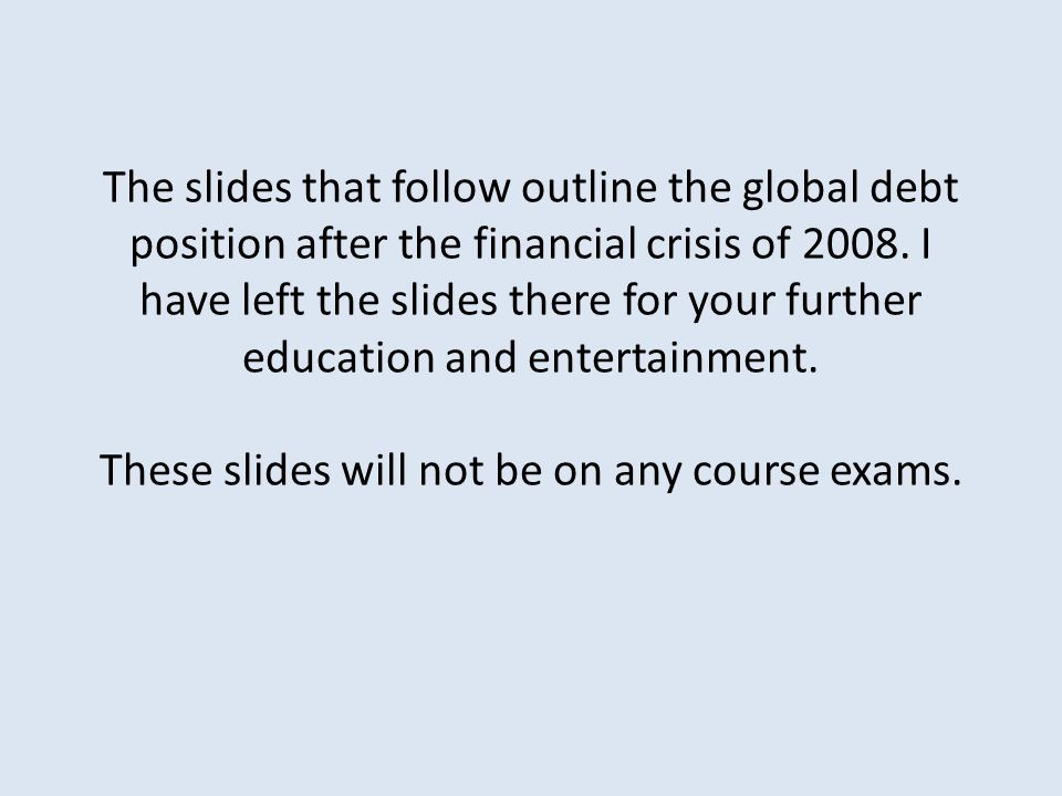 The slides that follow outline the global debt position after the financial crisis of 2008.