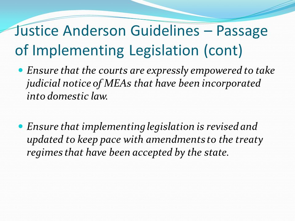 Justice Anderson Guidelines – Passage of Implementing Legislation (cont) Ensure that the courts are expressly empowered to take judicial notice of MEA