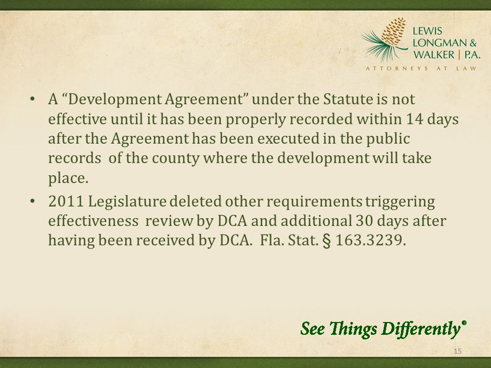 A Development Agreement under the Statute is not effective until it has been properly recorded within 14 days after the Agreement has been executed in the public records of the county where the development will take place.