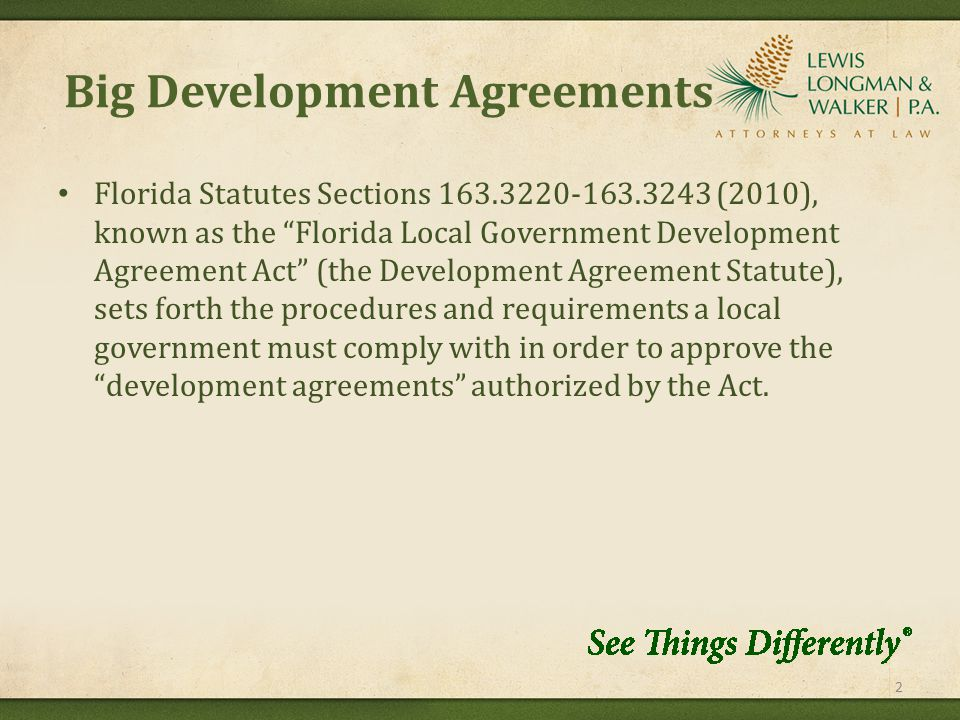 Big Development Agreements Florida Statutes Sections 163.3220-163.3243 (2010), known as the Florida Local Government Development Agreement Act (the Development Agreement Statute), sets forth the procedures and requirements a local government must comply with in order to approve the development agreements authorized by the Act.