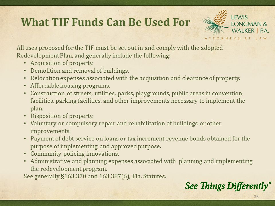 What TIF Funds Can Be Used For 35 All uses proposed for the TIF must be set out in and comply with the adopted Redevelopment Plan, and generally include the following: Acquisition of property.