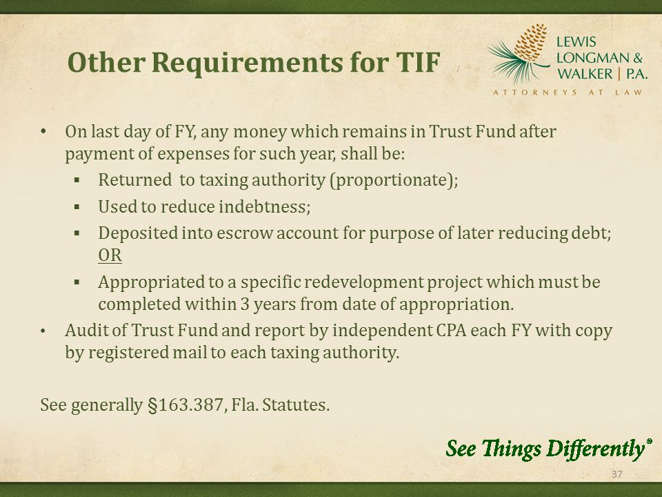 Other Requirements for TIF 37 On last day of FY, any money which remains in Trust Fund after payment of expenses for such year, shall be:  Returned to taxing authority (proportionate);  Used to reduce indebtness;  Deposited into escrow account for purpose of later reducing debt; OR  Appropriated to a specific redevelopment project which must be completed within 3 years from date of appropriation.
