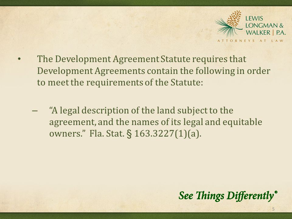 The Development Agreement Statute requires that Development Agreements contain the following in order to meet the requirements of the Statute: – A legal description of the land subject to the agreement, and the names of its legal and equitable owners. Fla.
