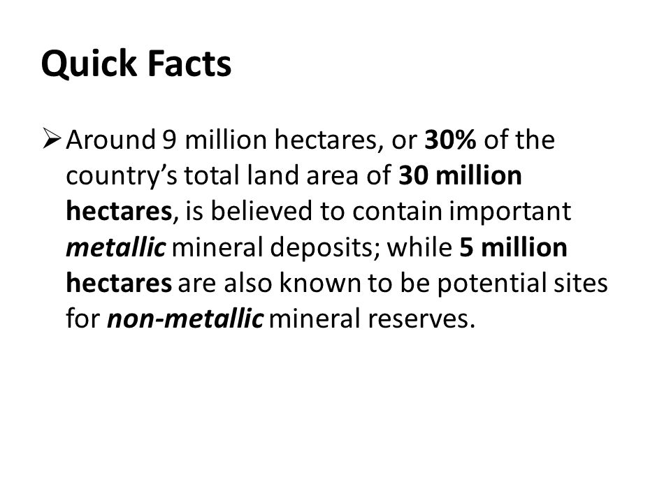 Quick Facts  Around 9 million hectares, or 30% of the country's total land area of 30 million hectares, is believed to contain important metallic mineral deposits; while 5 million hectares are also known to be potential sites for non-metallic mineral reserves.