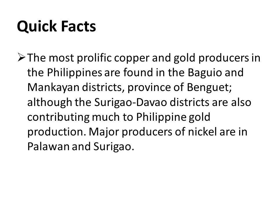 Quick Facts  The most prolific copper and gold producers in the Philippines are found in the Baguio and Mankayan districts, province of Benguet; although the Surigao-Davao districts are also contributing much to Philippine gold production.