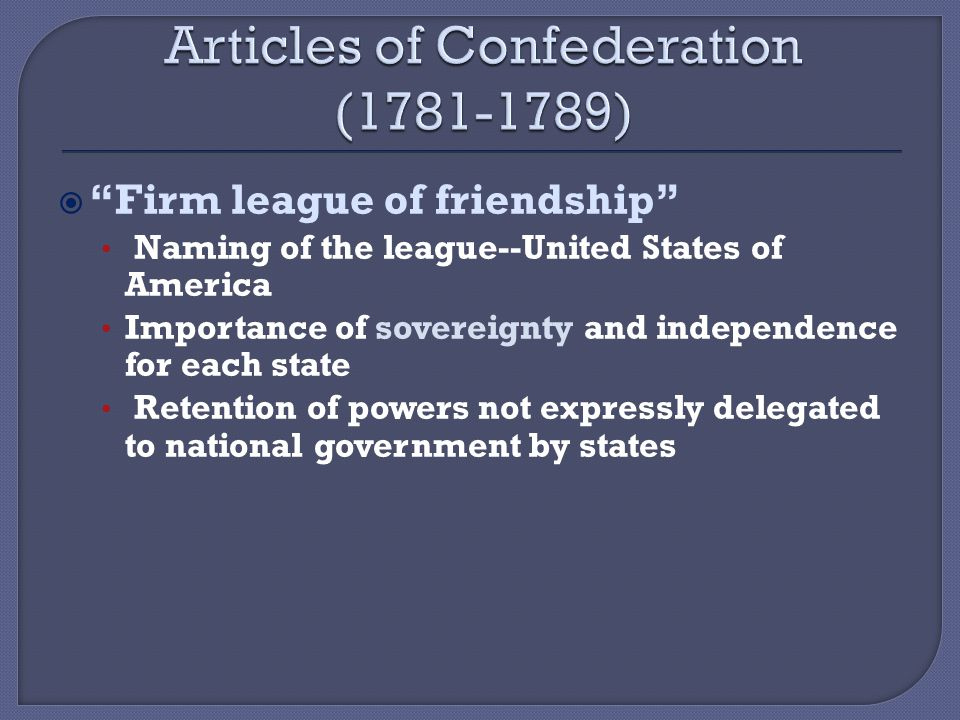  Firm league of friendship Naming of the league--United States of America Importance of sovereignty and independence for each state Retention of powers not expressly delegated to national government by states