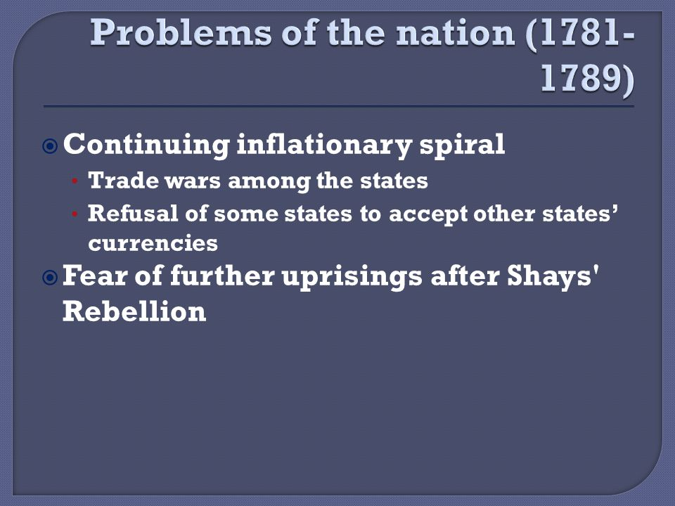  Continuing inflationary spiral Trade wars among the states Refusal of some states to accept other states' currencies  Fear of further uprisings after Shays Rebellion