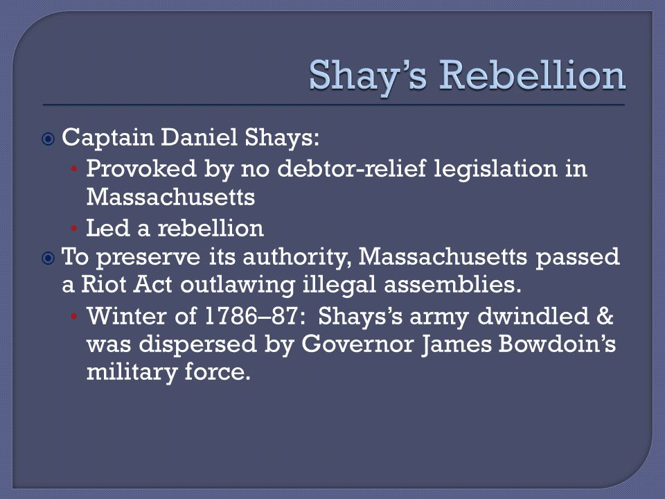  Captain Daniel Shays: Provoked by no debtor-relief legislation in Massachusetts Led a rebellion  To preserve its authority, Massachusetts passed a Riot Act outlawing illegal assemblies.