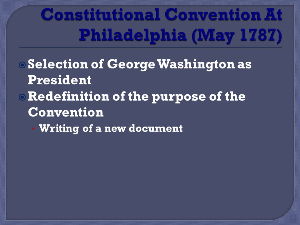  Selection of George Washington as President  Redefinition of the purpose of the Convention Writing of a new document
