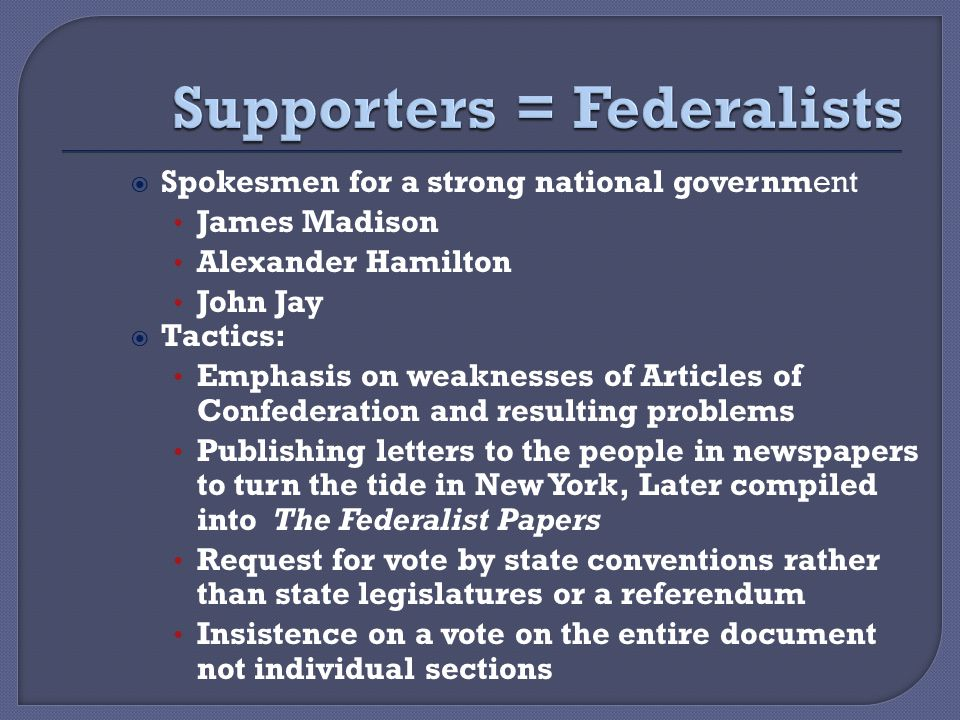  Spokesmen for a strong national government James Madison Alexander Hamilton John Jay  Tactics: Emphasis on weaknesses of Articles of Confederation and resulting problems Publishing letters to the people in newspapers to turn the tide in New York, Later compiled into The Federalist Papers Request for vote by state conventions rather than state legislatures or a referendum Insistence on a vote on the entire document not individual sections