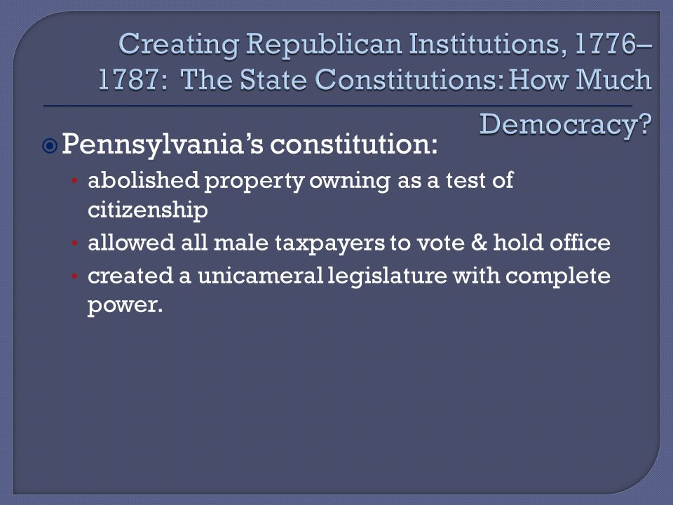  Pennsylvania's constitution: abolished property owning as a test of citizenship allowed all male taxpayers to vote & hold office created a unicameral legislature with complete power.