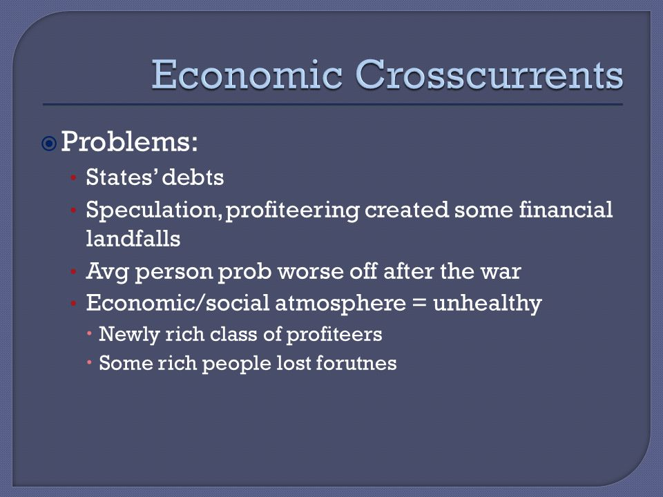 Problems: States' debts Speculation, profiteering created some financial landfalls Avg person prob worse off after the war Economic/social atmosphere = unhealthy  Newly rich class of profiteers  Some rich people lost forutnes