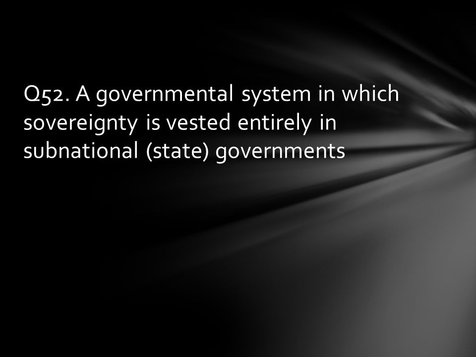 Q52. A governmental system in which sovereignty is vested entirely in subnational (state) governments