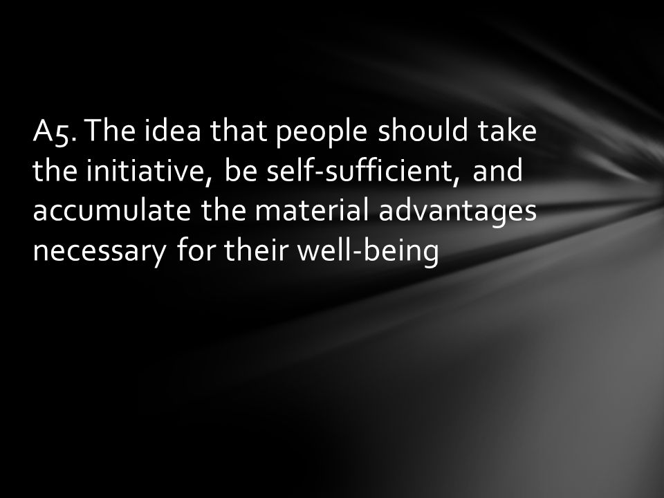 A5. The idea that people should take the initiative, be self-sufficient, and accumulate the material advantages necessary for their well-being