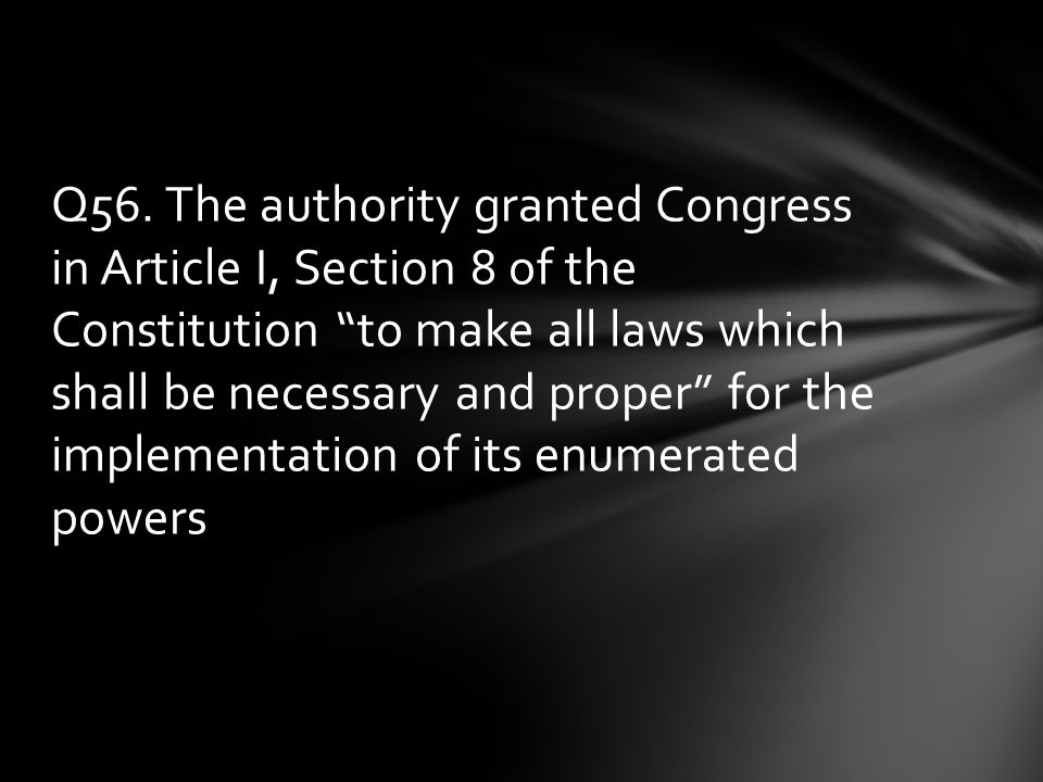 """Q56. The authority granted Congress in Article I, Section 8 of the Constitution """"to make all laws which shall be necessary and proper"""" for the impleme"""