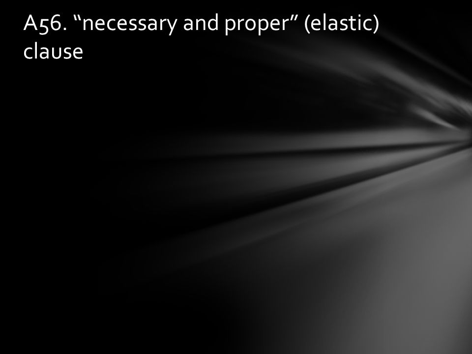 A56. necessary and proper (elastic) clause