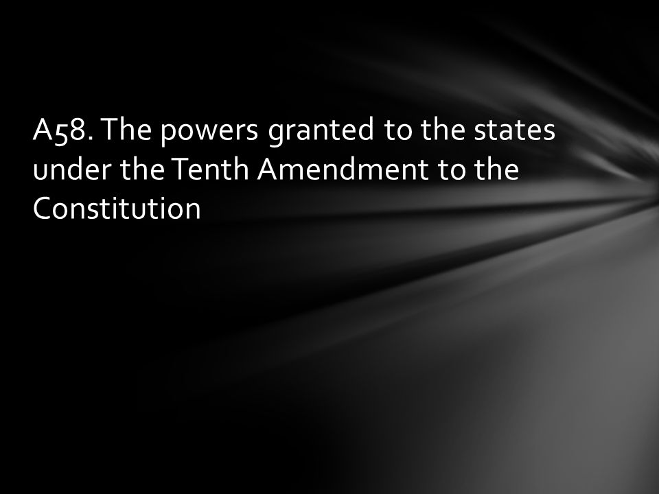 A58. The powers granted to the states under the Tenth Amendment to the Constitution