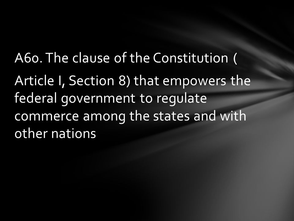 A60. The clause of the Constitution ( Article I, Section 8) that empowers the federal government to regulate commerce among the states and with other