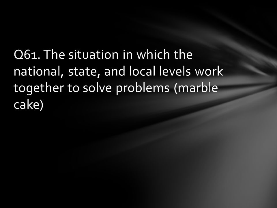 Q61. The situation in which the national, state, and local levels work together to solve problems (marble cake)
