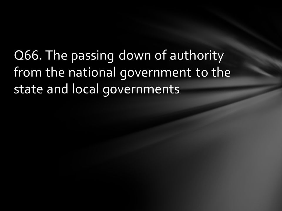 Q66. The passing down of authority from the national government to the state and local governments