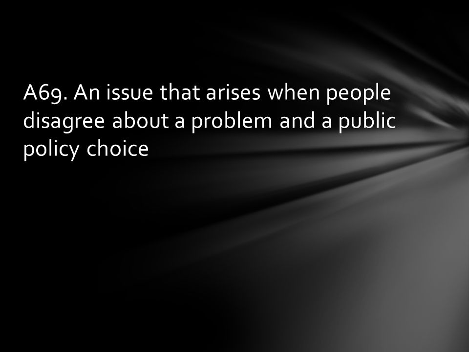 A69. An issue that arises when people disagree about a problem and a public policy choice
