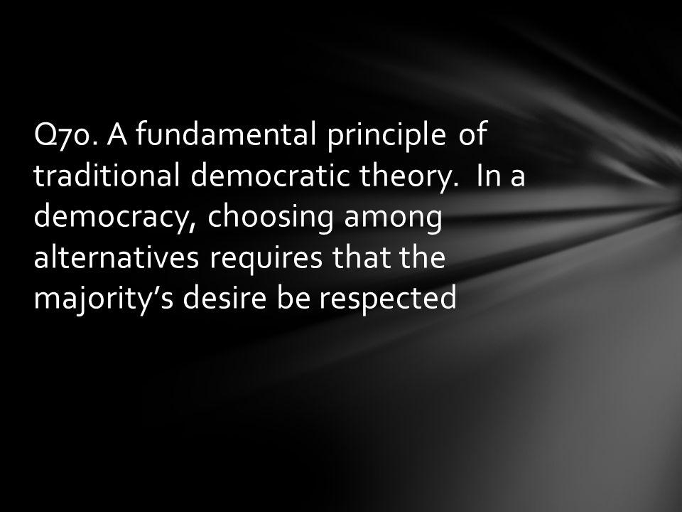 Q70.A fundamental principle of traditional democratic theory.