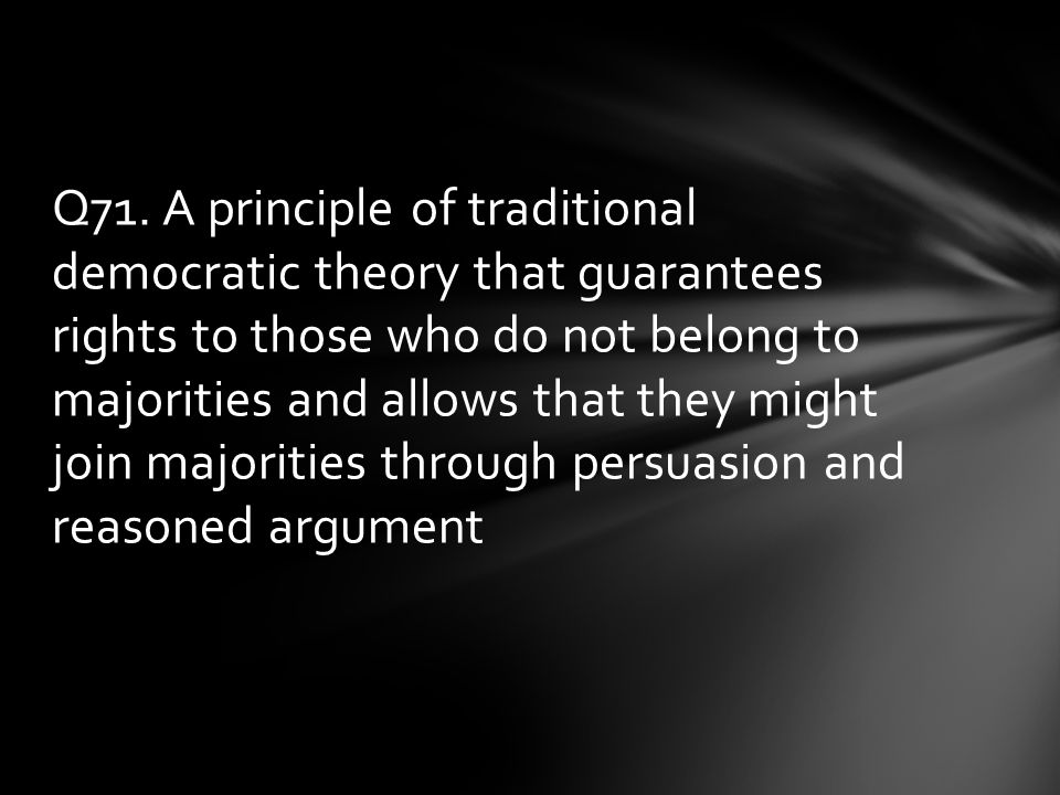 Q71. A principle of traditional democratic theory that guarantees rights to those who do not belong to majorities and allows that they might join majo