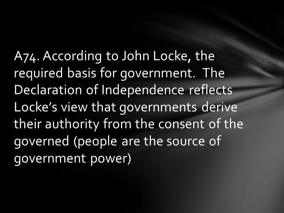 A74.According to John Locke, the required basis for government.
