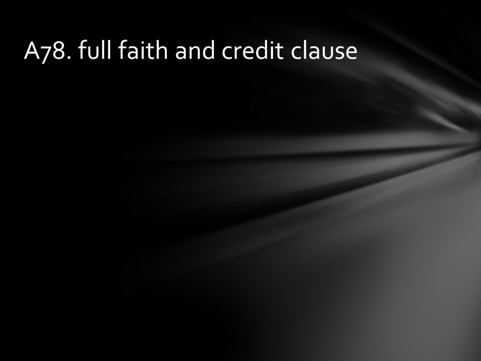 A78. full faith and credit clause