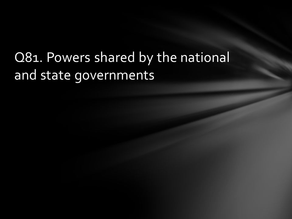 Q81. Powers shared by the national and state governments