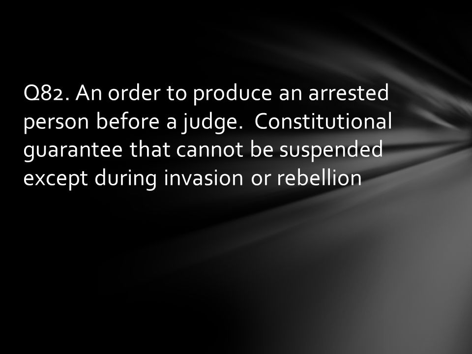 Q82.An order to produce an arrested person before a judge.