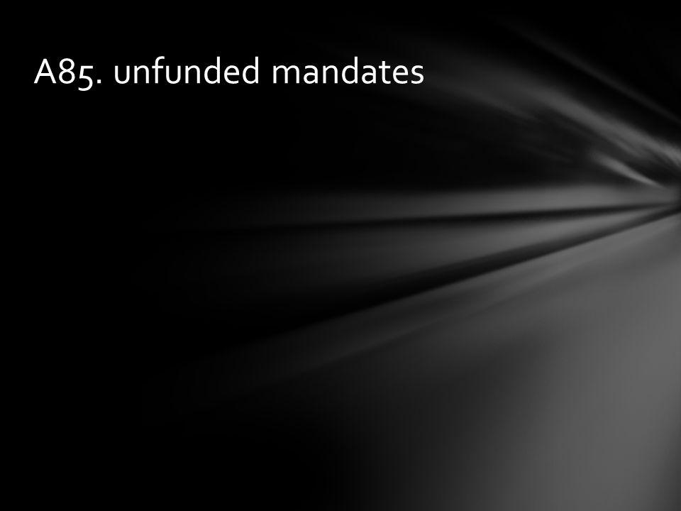 A85. unfunded mandates