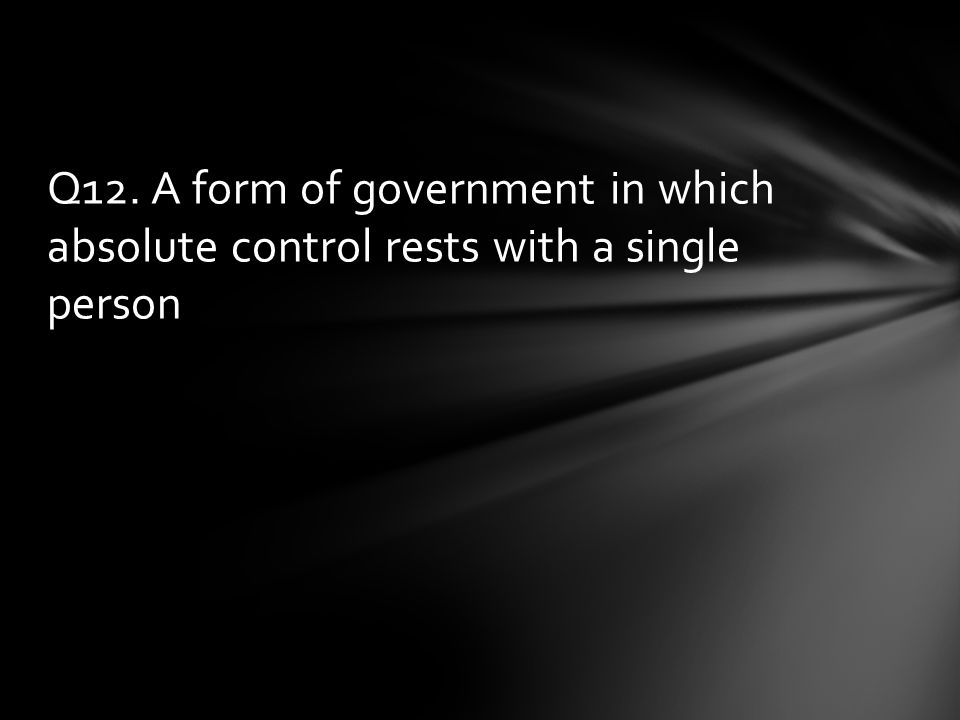 Q12. A form of government in which absolute control rests with a single person