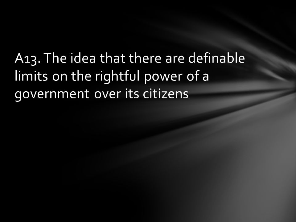 A13. The idea that there are definable limits on the rightful power of a government over its citizens