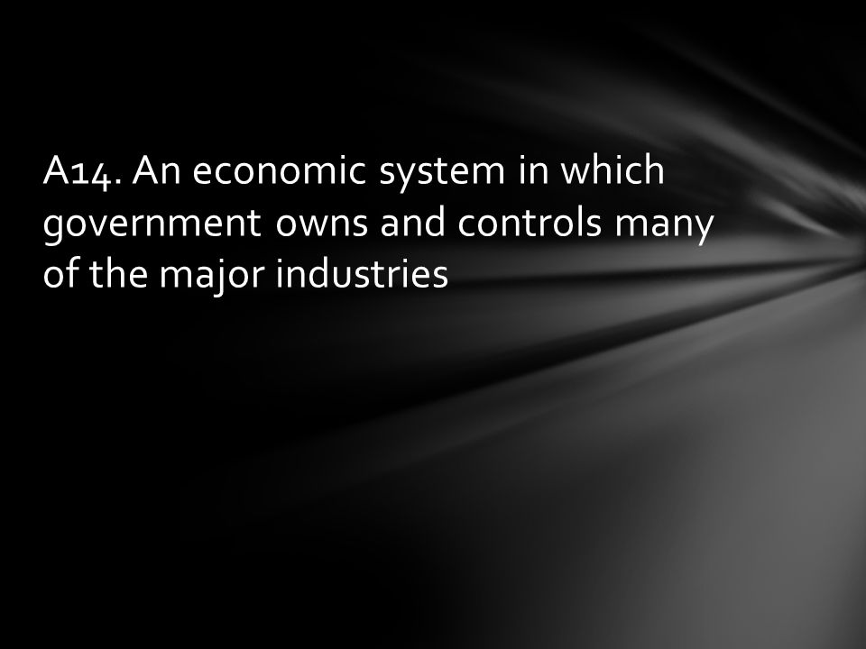 A14. An economic system in which government owns and controls many of the major industries