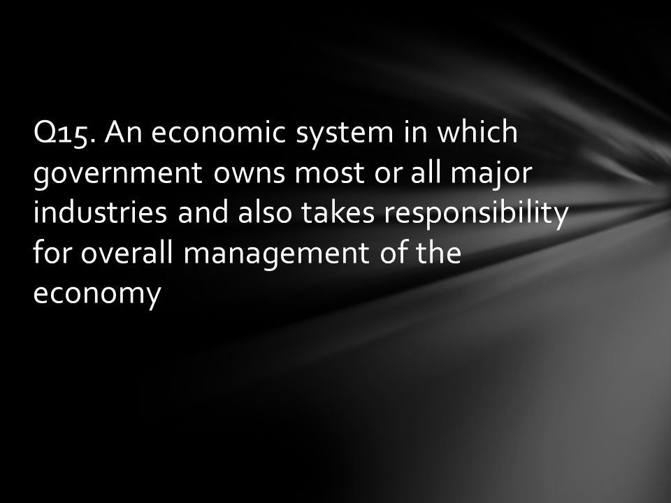 Q15. An economic system in which government owns most or all major industries and also takes responsibility for overall management of the economy