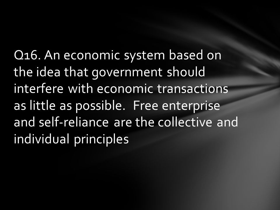 Q16. An economic system based on the idea that government should interfere with economic transactions as little as possible. Free enterprise and self-