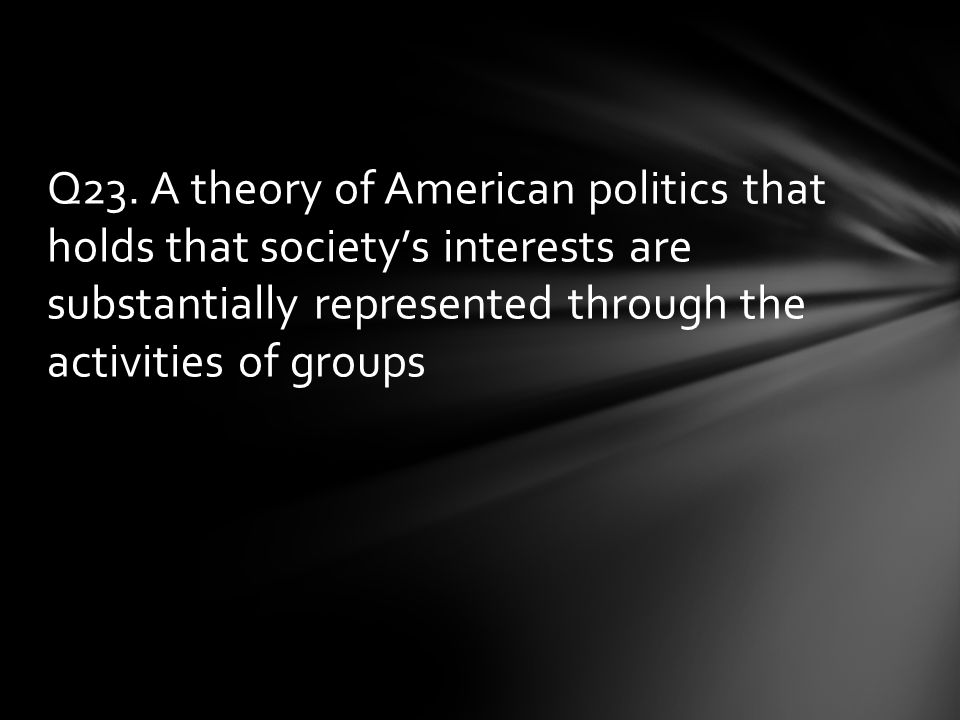 Q23. A theory of American politics that holds that society's interests are substantially represented through the activities of groups