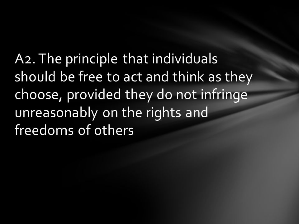 A2. The principle that individuals should be free to act and think as they choose, provided they do not infringe unreasonably on the rights and freedo