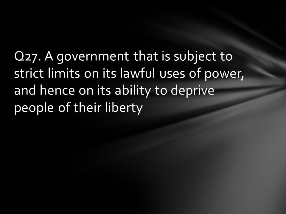 Q27. A government that is subject to strict limits on its lawful uses of power, and hence on its ability to deprive people of their liberty