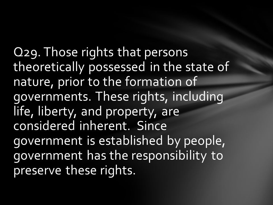 Q29. Those rights that persons theoretically possessed in the state of nature, prior to the formation of governments. These rights, including life, li