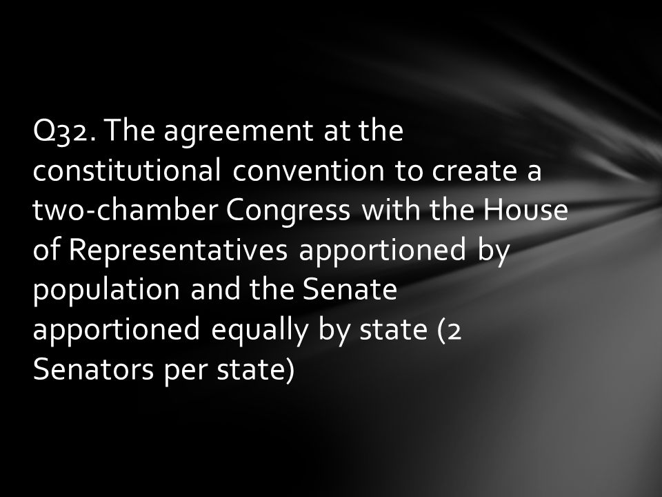 Q32. The agreement at the constitutional convention to create a two-chamber Congress with the House of Representatives apportioned by population and t