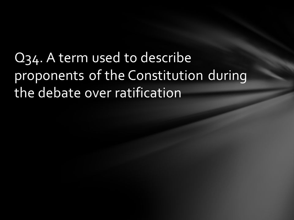 Q34. A term used to describe proponents of the Constitution during the debate over ratification