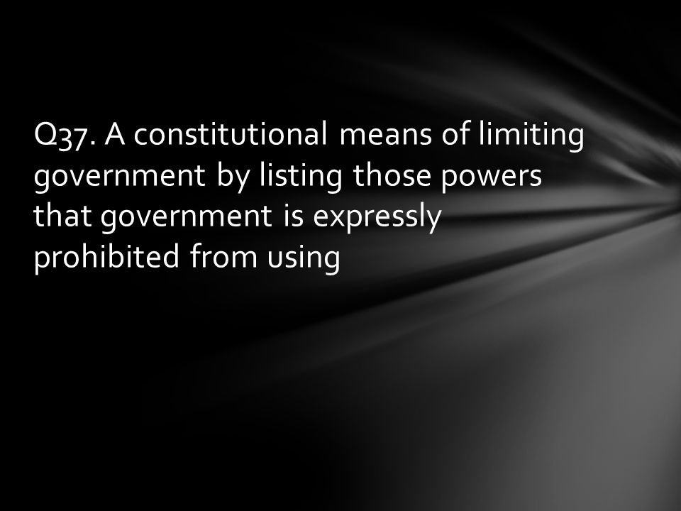 Q37. A constitutional means of limiting government by listing those powers that government is expressly prohibited from using