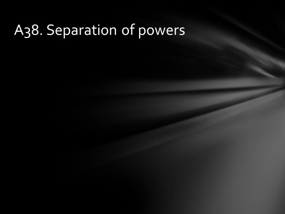 A38. Separation of powers