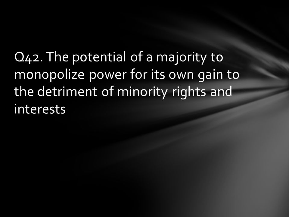 Q42. The potential of a majority to monopolize power for its own gain to the detriment of minority rights and interests