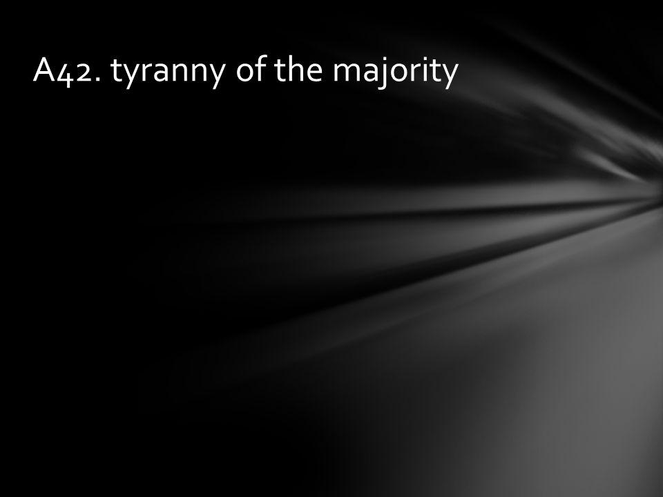 A42. tyranny of the majority