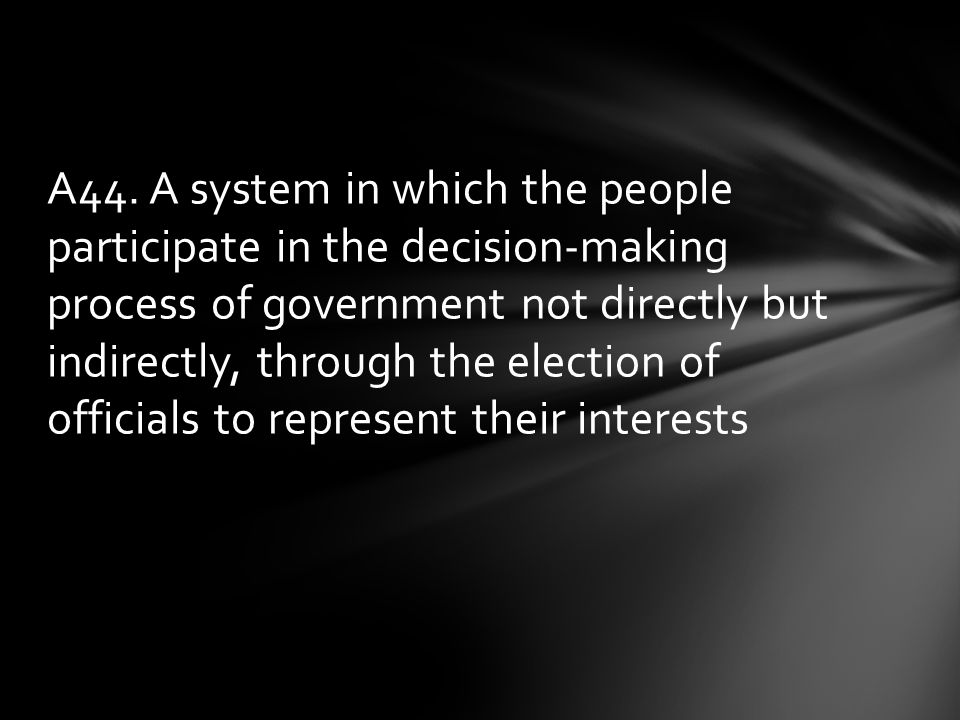 A44. A system in which the people participate in the decision-making process of government not directly but indirectly, through the election of offici