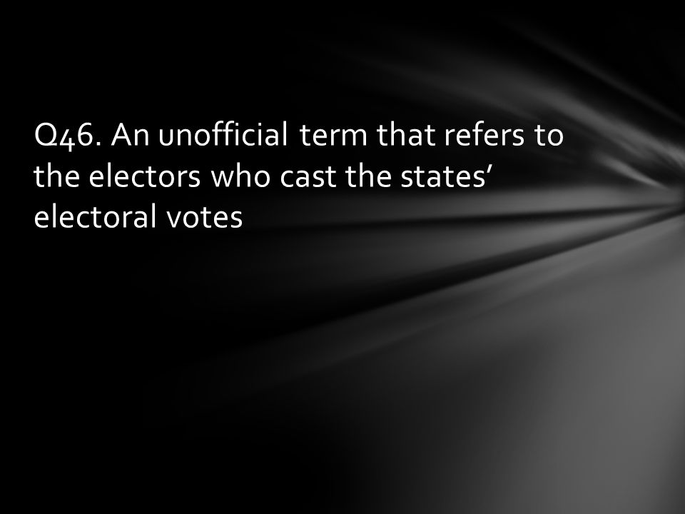 Q46. An unofficial term that refers to the electors who cast the states' electoral votes