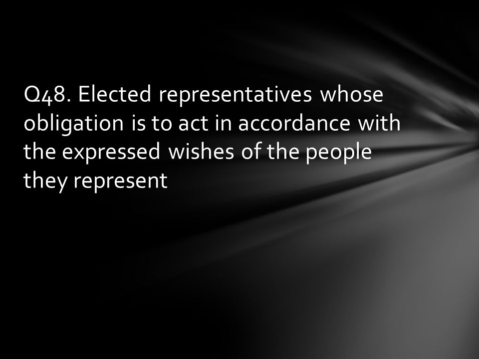 Q48. Elected representatives whose obligation is to act in accordance with the expressed wishes of the people they represent